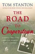 The Road to Cooperstown - A Father, Two Sons, and the Journey of a Lifetime ebook by Tom Stanton