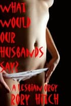 What Would Our Husbands Say?: A Lesbian Orgy ebook by