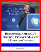 2011 Fannie Mae and Freddie Mac Report: Reforming America's Housing Finance Market and Fixing the Mortgage Market, Winding Down the GSEs ebook by Progressive Management