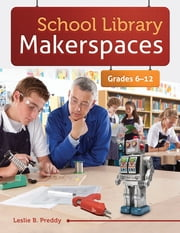 School Library Makerspaces: Grades 6-12 - Grades 6–12 ebook by Leslie B. Preddy