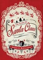 The Story of Santa Claus ebook by Peter Dennis, Mr Joseph A. McCullough