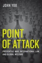 Point of Attack - Preventive War, International Law, and Global Welfare ebook by John Yoo
