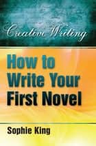 How To Write Your First Novel ebook by Sophie King