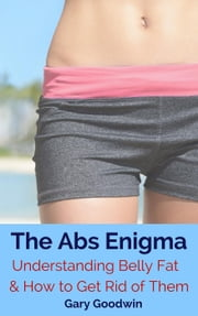 The Abs Enigma: Understanding Belly Fat and How to Get Rid of Them ebook by Gary Goodwin