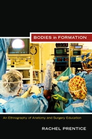 Bodies in Formation - An Ethnography of Anatomy and Surgery Education ebook by Rachel Prentice