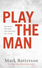 Play the Man - Becoming the Man God Created You to Be ebook by Mark Batterson