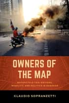 Owners of the Map - Motorcycle Taxi Drivers, Mobility, and Politics in Bangkok ebook by Claudio Sopranzetti