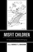 Misfit Children - An Inquiry into Childhood Belongings ebook by Markus Bohlmann, Jessica Balanzategui, De-Valera N. Y. M Botchway,...