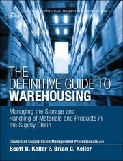 The Definitive Guide to Warehousing - Managing the Storage and Handling of Materials and Products in the Supply Chain ebook by CSCMP,Scott B. Keller,Brian C. Keller