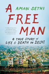 A Free Man: A True Story of Life and Death in Delhi ebook by Aman Sethi