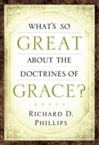 What's So Great About the Doctrines of Grace ebook by Richard Phillips