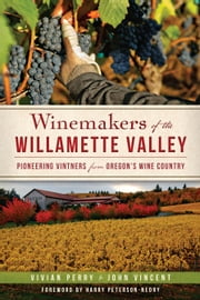 Winemakers of the Willamette Valley - Pioneering Vintners from Oregon's Wine Country ebook by Vivian Perry,John Vincent,Sarah Schlesinger,Harry Peterson-Nedry