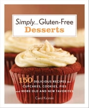 Simply . . . Gluten-free Desserts - 150 Delicious Recipes for Cupcakes, Cookies, Pies, and More Old and New Favorites ebook by Carol Kicinski