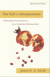 The Fall of Interpretation - Philosophical Foundations for a Creational Hermeneutic ebook by James K. A. Smith