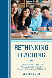 Rethinking Teaching - Classroom Teachers as Collaborative Leaders in Making Learning Relevant ebook by Mickey Kolis