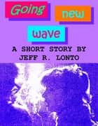 Going New Wave: a short story ebook by Jeff R. Lonto
