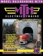 Model Railroading with M.T.H. Electric Trains ebook by Adelman