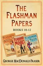 Flashman Papers 3-Book Collection 4: Flashman and the Dragon, Flashman on the March, Flashman and the Tiger ebook by George MacDonald Fraser