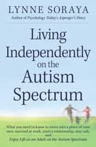 Living Independently on the Autism Spectrum - What You Need to Know to Move into a Place of Your Own, Succeed at Work, Start a Relationship, Stay Safe, and Enjoy Life as an Adult on the Autism Spectrum ebook by Lynne Soraya