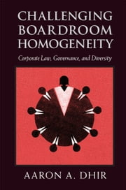 Challenging Boardroom Homogeneity - Corporate Law, Governance, and Diversity ebook by Aaron Dhir