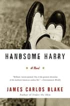 Handsome Harry - A Novel ebook by James Carlos Blake