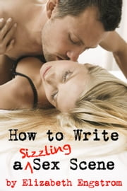How to Write a Sizzling Sex Scene ebook by Elizabeth Engstrom
