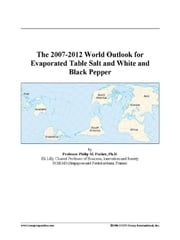 The 2007-2012 World Outlook for Evaporated Table Salt and White and Black Pepper ebook by ICON Group International, Inc.