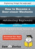 How to Become a Door-closer Mechanic - How to Become a Door-closer Mechanic ebook by Emmy Rawlings