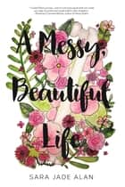 A Messy, Beautiful Life ebook by Sara Jade Alan
