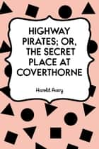 Highway Pirates; or, The Secret Place at Coverthorne ebook by Harold Avery