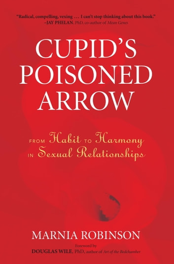 Cupid's Poisoned Arrow - From Habit to Harmony in Sexual Relationships ebook by Marnia Robinson