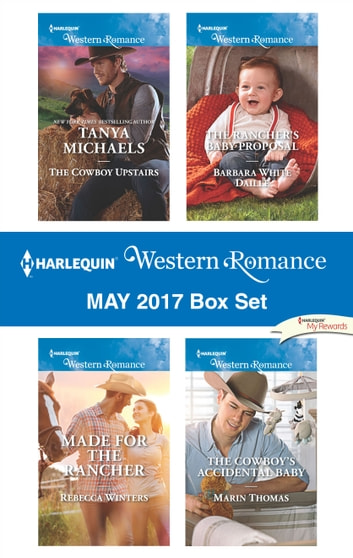 Harlequin Western Romance May 2017 Box Set - The Cowboy Upstairs\Made for the Rancher\The Rancher's Baby Proposal\The Cowboy's Accidental Baby ebook by Tanya Michaels,Rebecca Winters,Barbara White Daille,Marin Thomas