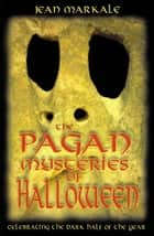 The Pagan Mysteries of Halloween: Celebrating the Dark Half of the Year ebook by Jean Markale