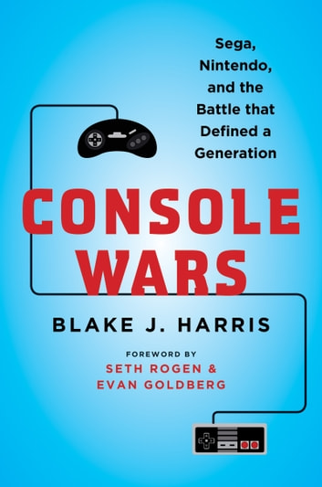 Console Wars - Sega, Nintendo, and the Battle that Defined a Generation ebook by Blake J. Harris