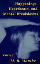 Happenings, Heartbeats, and Mental Breakdowns - Poems ebook by M. B. Manthe