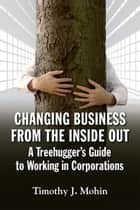 Changing Business from the Inside Out - A Tree-Hugger's Guide to Working in Corporations ebook by Tim Mohin