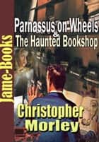 Parnassus on Wheels & The Haunted Bookshop ebook by Christopher Morley