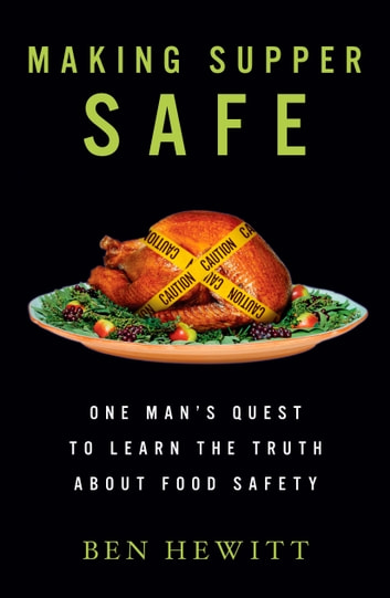 Making Supper Safe - One Man's Quest to Learn the Truth about Food Safety ebook by Ben Hewitt
