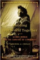 Holding Our World Together - Ojibwe Women and the Survival of Community ebook by Brenda J. Child, Colin Calloway