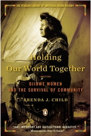 Holding Our World Together - Ojibwe Women and the Survival of Community ebook by Brenda J. Child,Colin Calloway