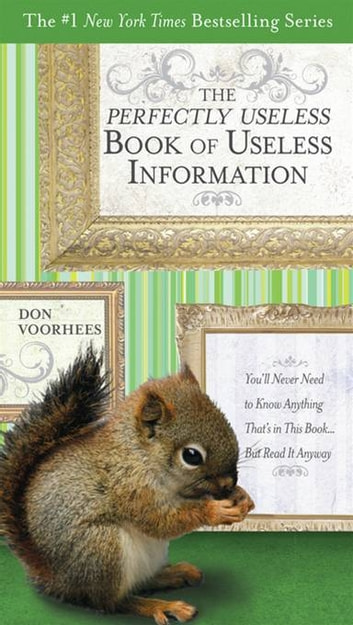 The Perfectly Useless Book of Useless Information - You'll Never Need to Know Anything That's in This Book...But Read It Anyway ebook by Don Voorhees