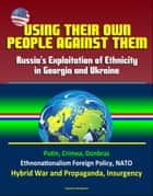 Using Their Own People Against Them: Russia's Exploitation of Ethnicity in Georgia and Ukraine - Putin, Crimea, Donbras, Ethnonationalism Foreign Policy, NATO, Hybrid War and Propaganda, Insurgency ebook by Progressive Management