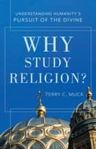 Why Study Religion? - Understanding Humanity's Pursuit of the Divine ebook by Terry C. Muck