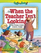 When The Teacher isn't Looking - And Other Funny School Poems ebook by Kenn Nesbitt, Mike Gordon
