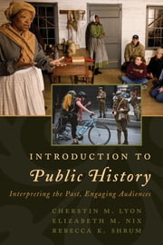 Introduction to Public History - Interpreting the Past, Engaging Audiences ebook by Cherstin M. Lyon, Elizabeth M. Nix, Rebecca K. Shrum