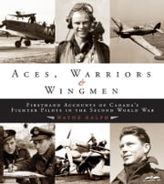 Aces, Warriors and Wingmen: The Firsthand Accounts of Canada's Fighter Pilots in the Second World War ebook by Ralph, Wayne