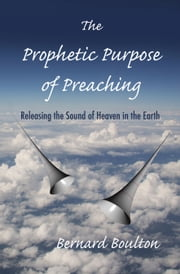 The Prophetic Purpose of Preaching: Releasing the Sound of Heaven in the Earth ebook by Bernard Boulton