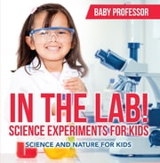 In The Lab! Science Experiments for Kids | Science and Nature for Kids ebook by Baby Professor
