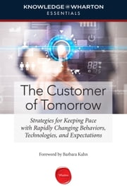 The Customer of Tomorrow - Strategies for Keeping Pace with Rapidly Changing Behaviors, Technologies, and Expectations ebook by Knowledge@Wharton,Barbara E. Kahn