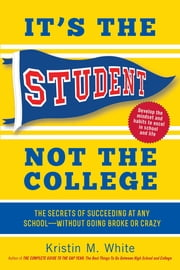 It's the Student, Not the College - The Secrets of Succeeding at Any School—Without Going Broke or Crazy ebook by Kristin M. White